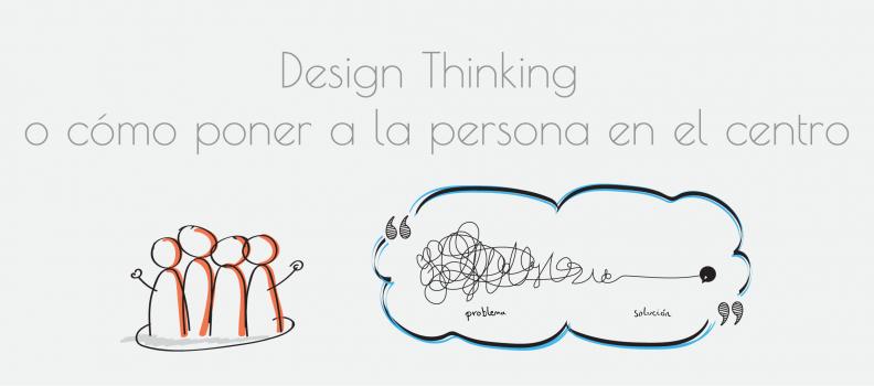 Design Thinking o cómo poner a la persona en el centro