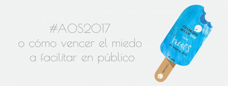 #AOS2017 o cómo vencer el miedo a facilitar en público